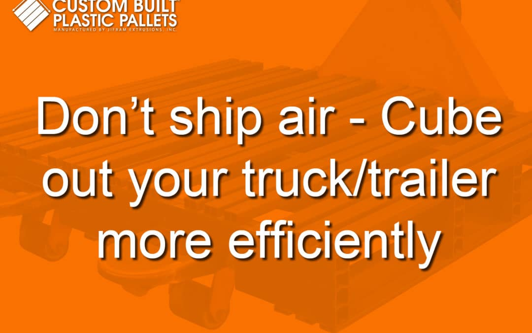 Don't ship air – Cube out your truck/trailer more efficiently